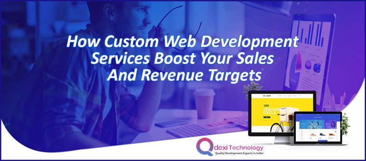 How Custom Web Development Services Boost your Sales and Revenue Targets
